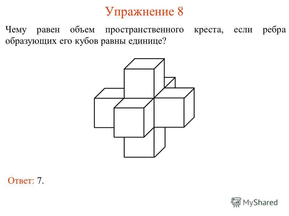 Упражнение 8 Чему равен объем пространственного креста, если ребра образующих его кубов равны единице? Ответ: 7.