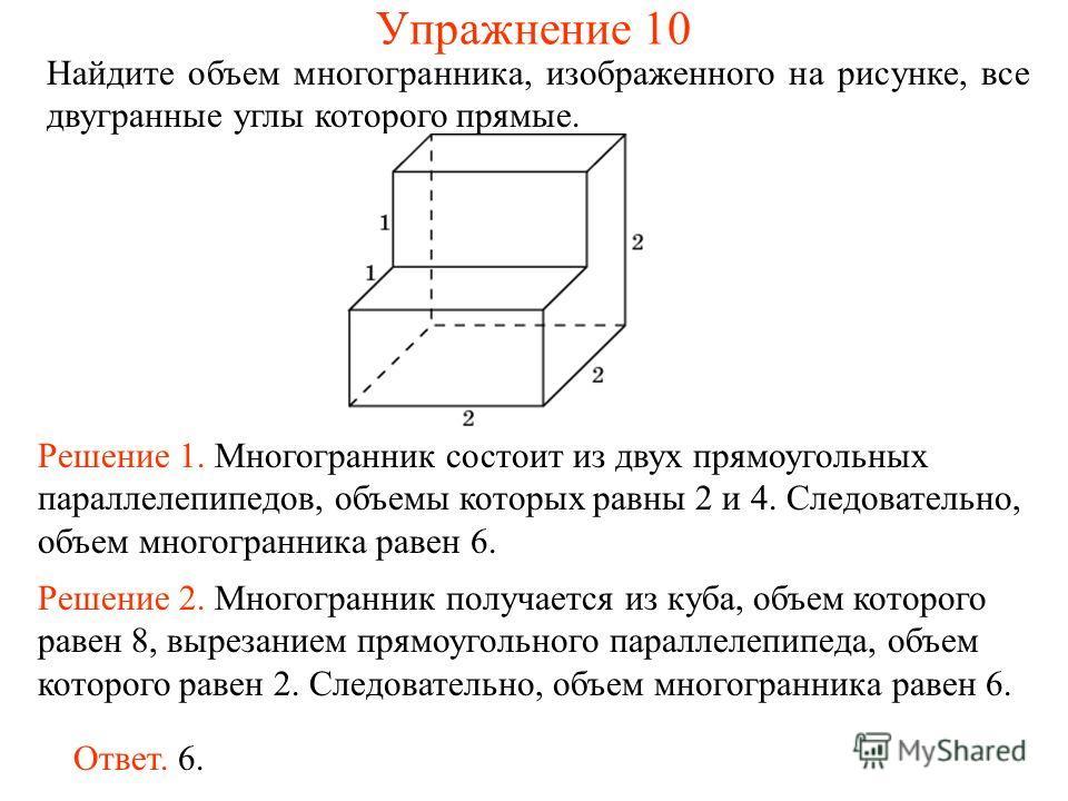 Найдите объем многогранника, изображенного на рисунке, все двугранные углы которого прямые. Решение 1. Многогранник состоит из двух прямоугольных параллелепипедов, объемы которых равны 2 и 4. Следовательно, объем многогранника равен 6. Ответ. 6. Реше