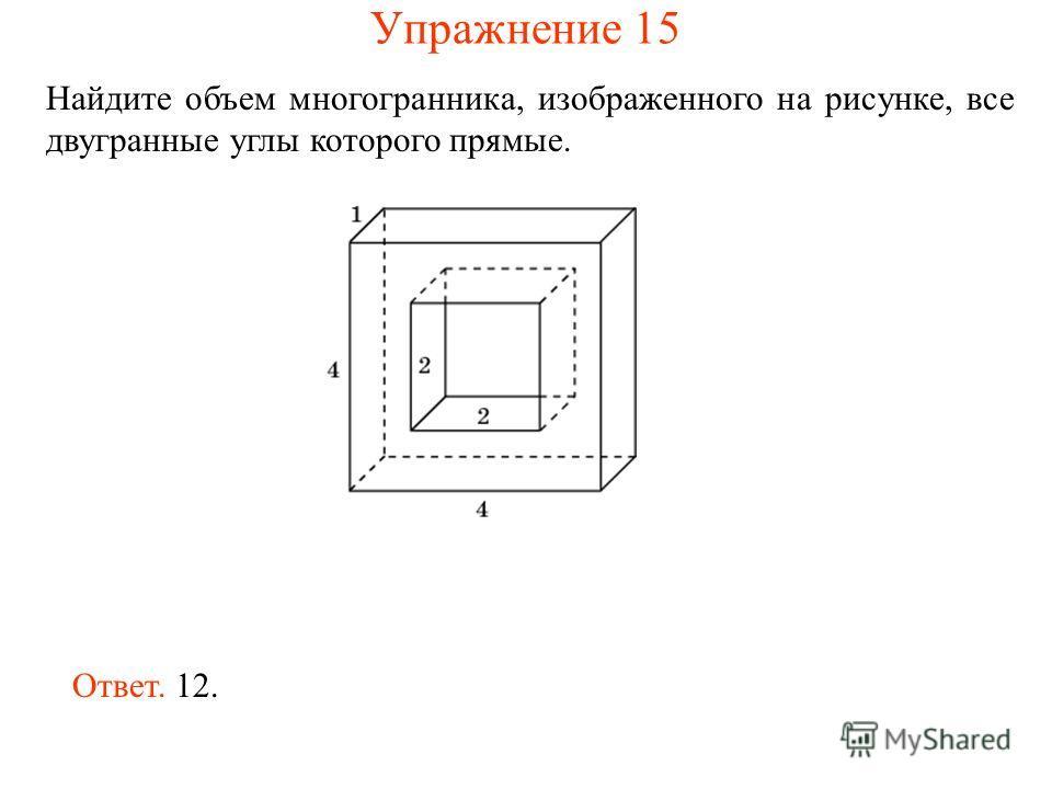 Найдите объем многогранника, изображенного на рисунке, все двугранные углы которого прямые. Ответ. 12. Упражнение 15