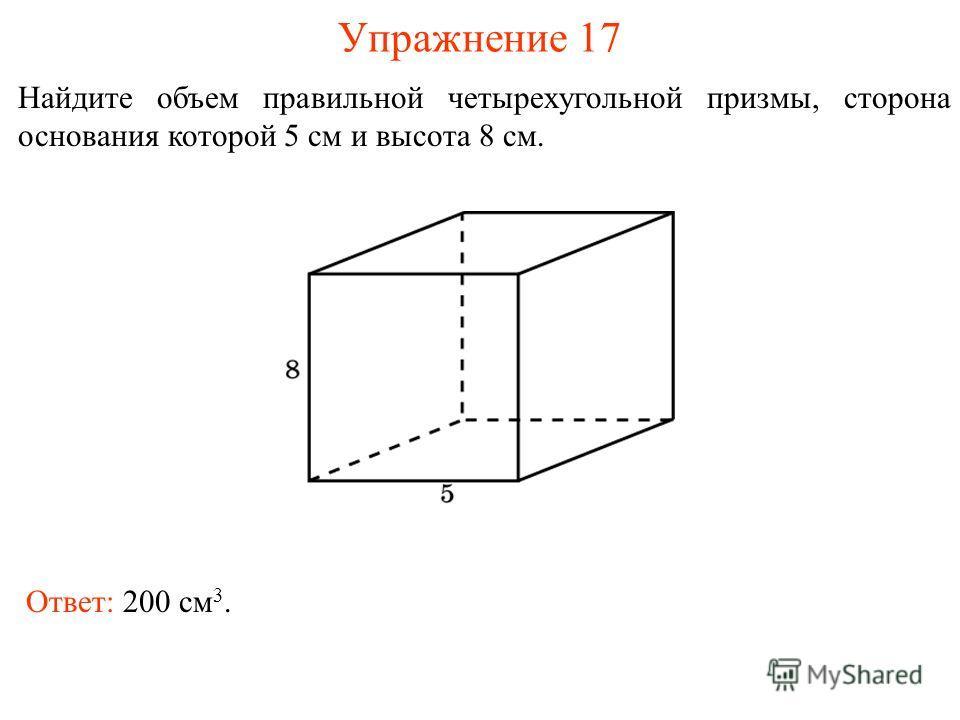 Упражнение 17 Найдите объем правильной четырехугольной призмы, сторона основания которой 5 см и высота 8 см. Ответ: 200 см 3.