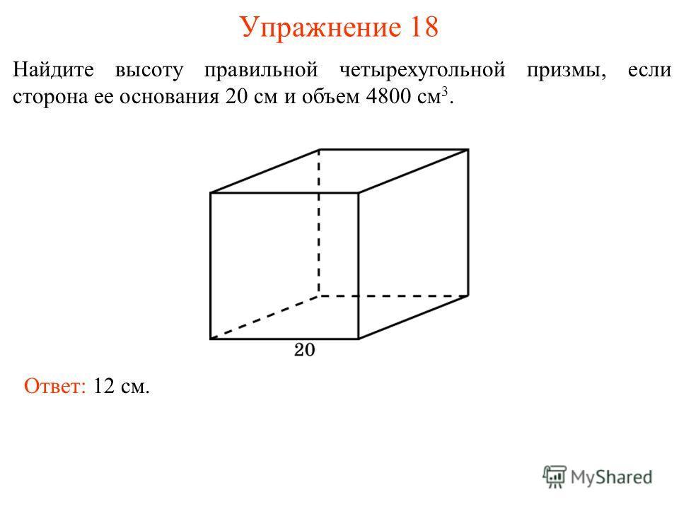 Упражнение 18 Найдите высоту правильной четырехугольной призмы, если сторона ее основания 20 см и объем 4800 см 3. Ответ: 12 см.