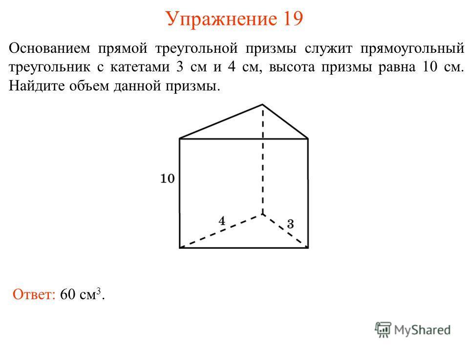 Упражнение 19 Основанием прямой треугольной призмы служит прямоугольный треугольник с катетами 3 см и 4 см, высота призмы равна 10 см. Найдите объем данной призмы. Ответ: 60 см 3.