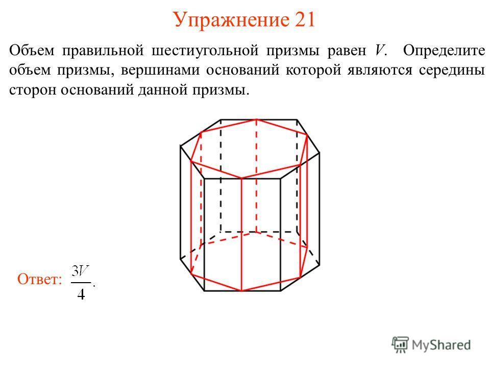 Упражнение 21 Объем правильной шестиугольной призмы равен V. Определите объем призмы, вершинами оснований которой являются середины сторон оснований данной призмы. Ответ: