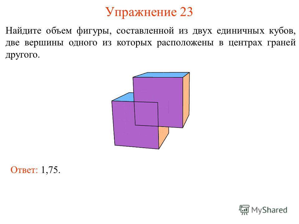 Упражнение 23 Найдите объем фигуры, составленной из двух единичных кубов, две вершины одного из которых расположены в центрах граней другого. Ответ: 1,75.