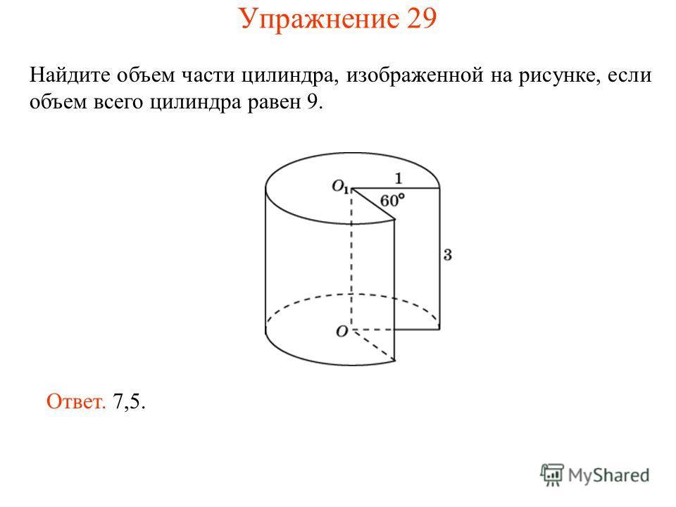 Найдите объем части цилиндра, изображенной на рисунке, если объем всего цилиндра равен 9. Ответ. 7,5. Упражнение 29