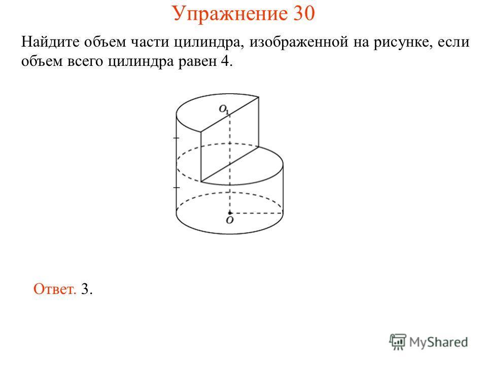 Найдите объем части цилиндра, изображенной на рисунке, если объем всего цилиндра равен 4. Ответ. 3. Упражнение 30