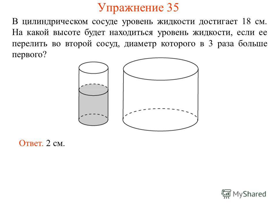 В цилиндрическом сосуде уровень жидкости достигает 18 см. На какой высоте будет находиться уровень жидкости, если ее перелить во второй сосуд, диаметр которого в 3 раза больше первого? Ответ. 2 см. Упражнение 35
