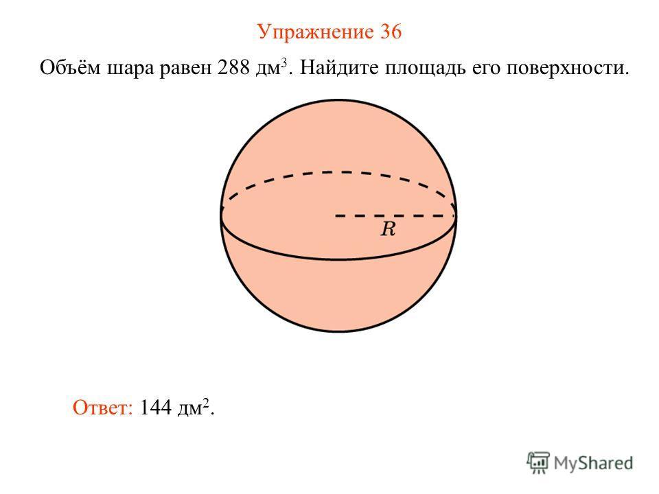 Упражнение 36 Объём шара равен 288 дм 3. Найдите площадь его поверхности. Ответ: 144 дм 2.