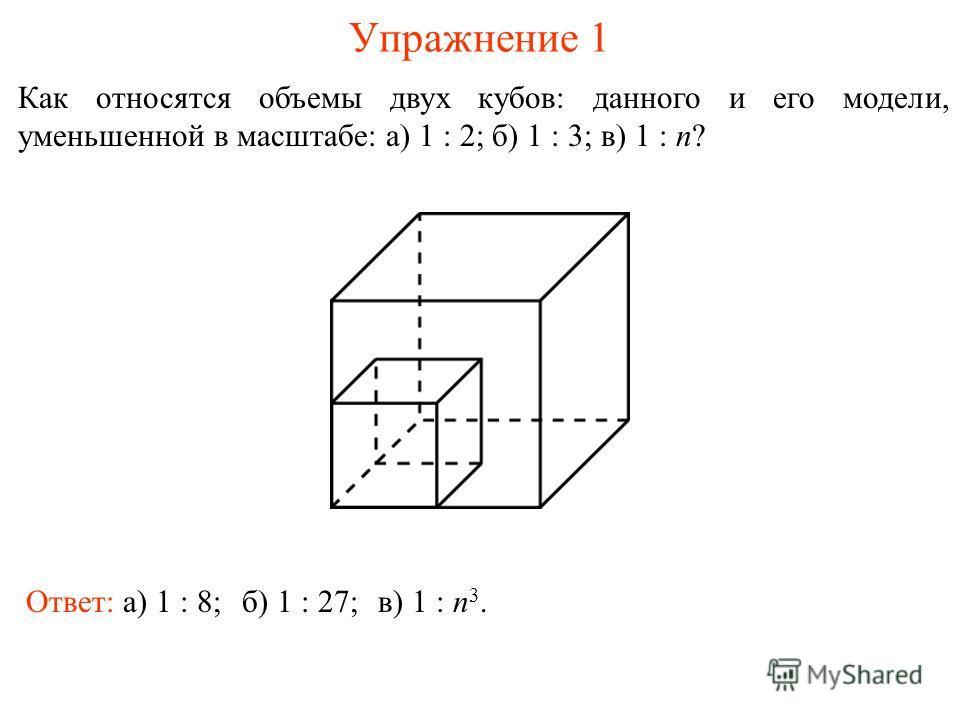 Упражнение 1 Как относятся объемы двух кубов: данного и его модели, уменьшенной в масштабе: а) 1 : 2; б) 1 : 3; в) 1 : n? Ответ: а) 1 : 8;б) 1 : 27;в) 1 : n 3.