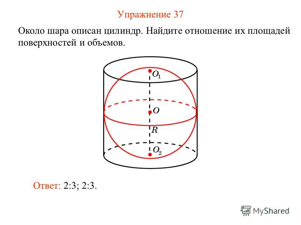 Упражнение 37 Около шара описан цилиндр. Найдите отношение их площадей поверхностей и объемов. Ответ: 2:3; 2:3.