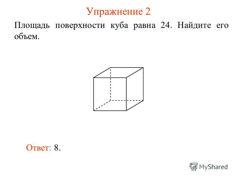 Упражнение 2 Площадь поверхности куба равна 24. Найдите его объем. Ответ: 8.