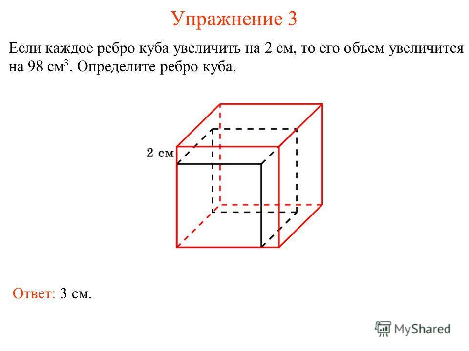 Упражнение 3 Если каждое ребро куба увеличить на 2 см, то его объем увеличится на 98 см 3. Определите ребро куба. Ответ: 3 см.