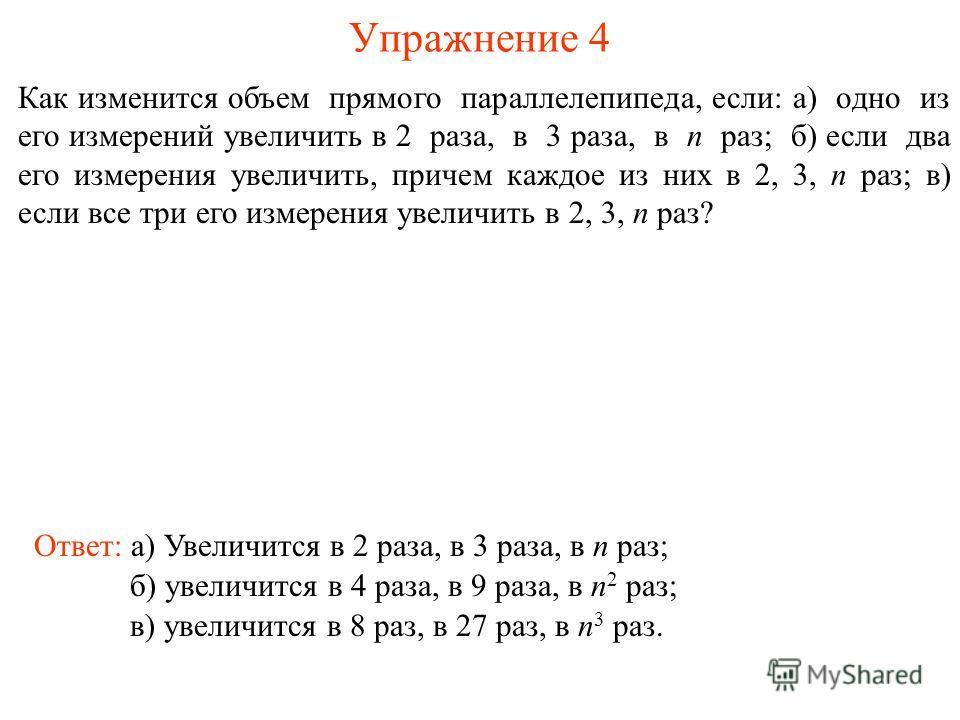 Упражнение 4 Как изменится объем прямого параллелепипеда, если: а) одно из его измерений увеличить в 2 раза, в 3 раза, в n раз; б) если два его измерения увеличить, причем каждое из них в 2, 3, n раз; в) если все три его измерения увеличить в 2, 3, n
