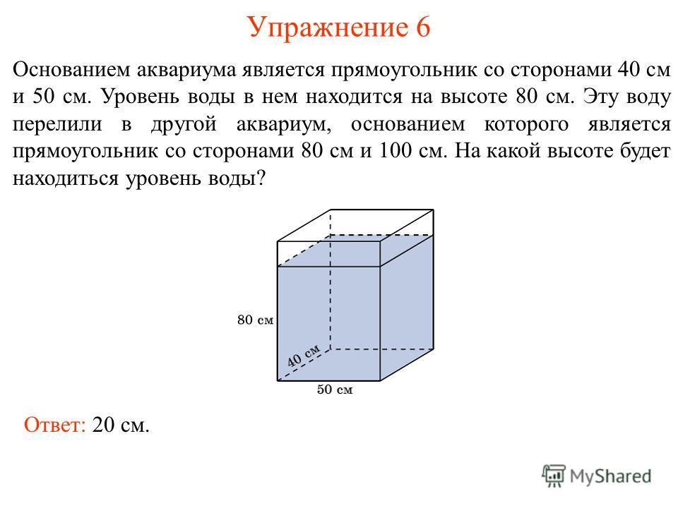 Упражнение 6 Основанием аквариума является прямоугольник со сторонами 40 см и 50 см. Уровень воды в нем находится на высоте 80 см. Эту воду перелили в другой аквариум, основанием которого является прямоугольник со сторонами 80 см и 100 см. На какой в