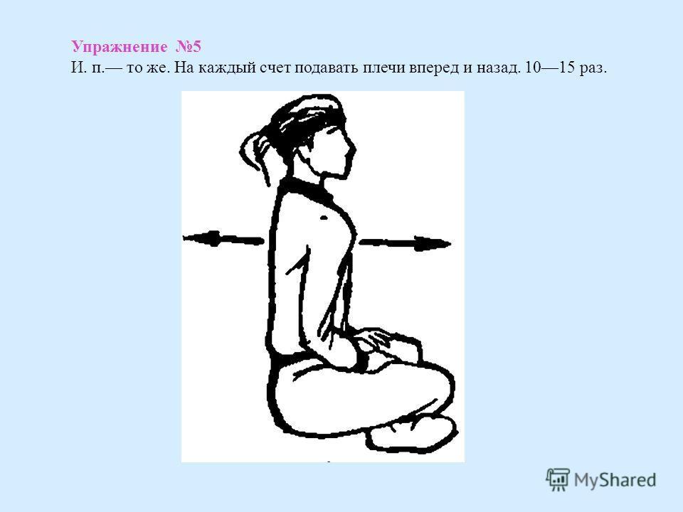 Упражнение 5 И. п. то же. На каждый счет подавать плечи вперед и назад. 1015 раз.