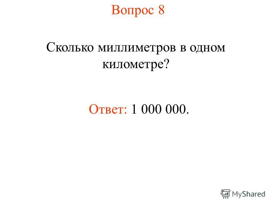 Вопрос 8 Сколько миллиметров в одном километре? Ответ: 1 000 000.