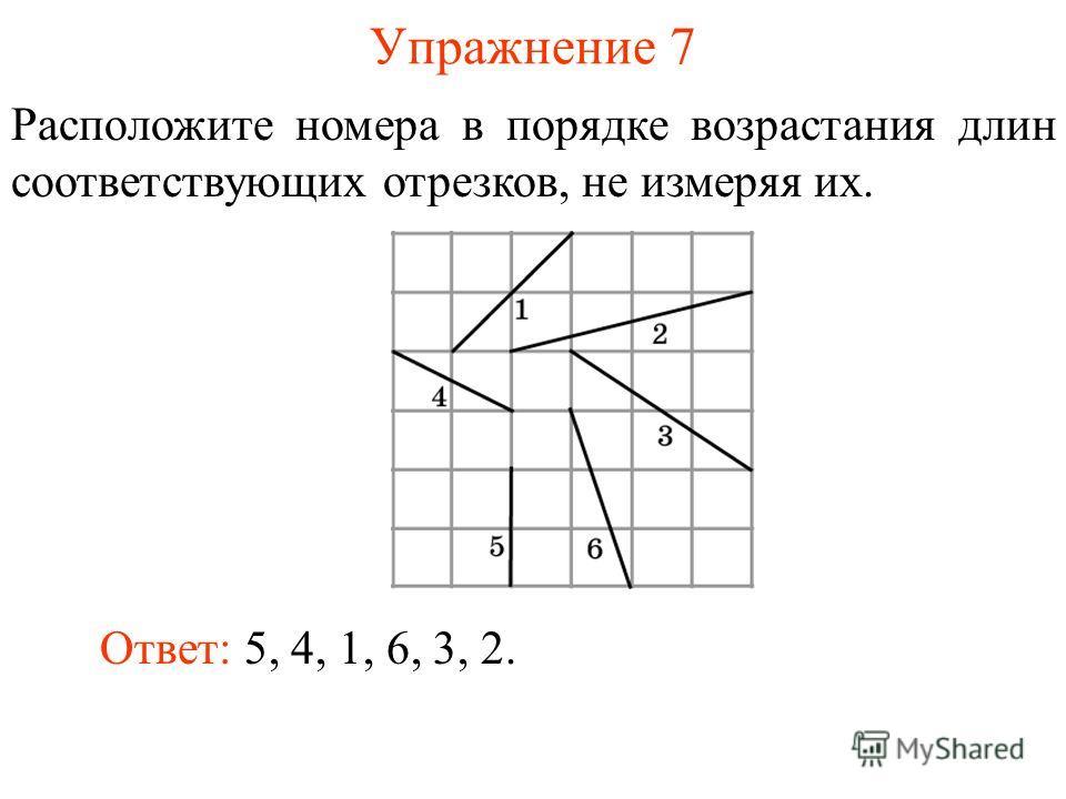 Упражнение 7 Расположите номера в порядке возрастания длин соответствующих отрезков, не измеряя их. Ответ: 5, 4, 1, 6, 3, 2.