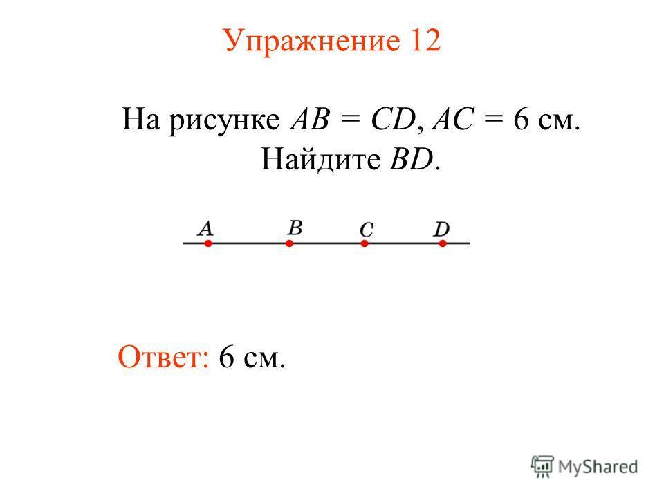 Упражнение 12 Ответ: 6 см. На рисунке АВ = CD, АС = 6 см. Найдите BD.