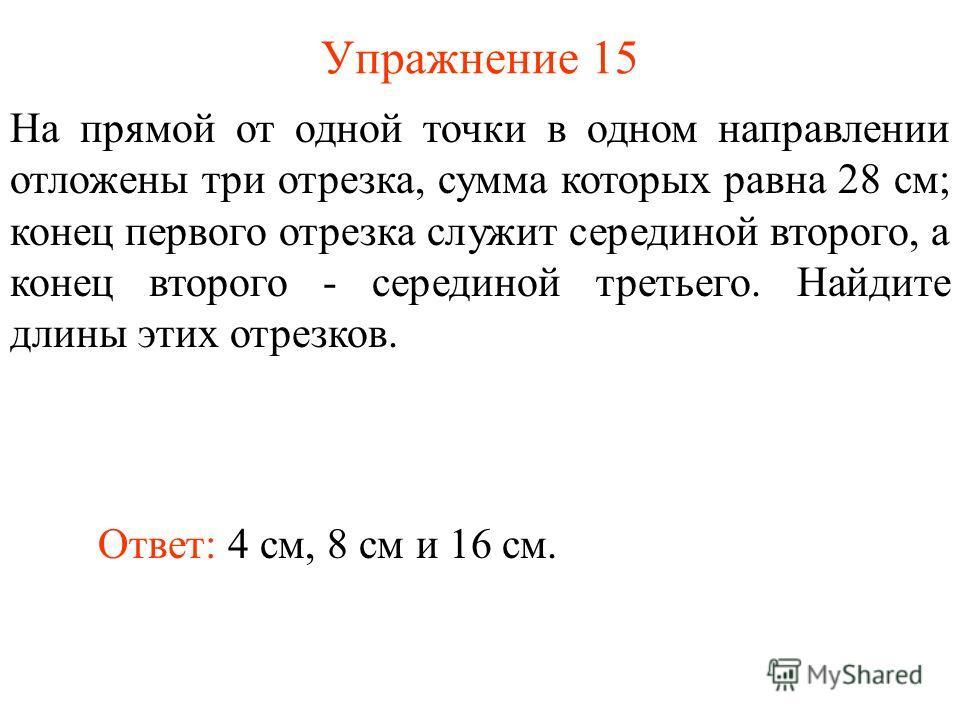 Упражнение 15 Ответ: 4 см, 8 см и 16 см. На прямой от одной точки в одном направлении отложены три отрезка, сумма которых равна 28 см; конец первого отрезка служит серединой второго, а конец второго - серединой третьего. Найдите длины этих отрезков.