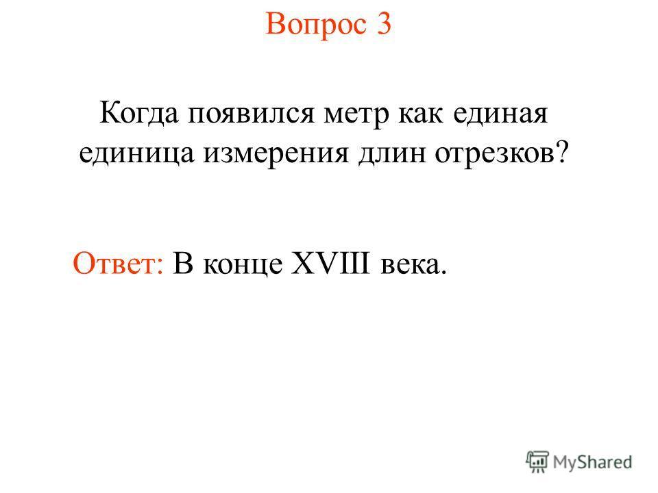 Вопрос 3 Когда появился метр как единая единица измерения длин отрезков? Ответ: В конце XVIII века.