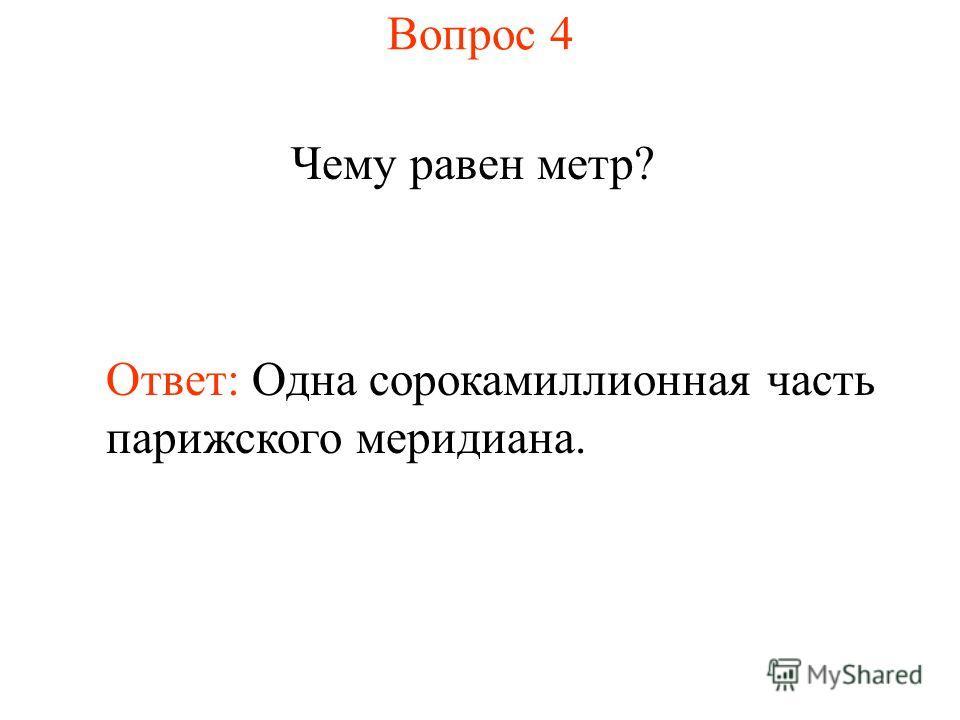 Вопрос 4 Чему равен метр? Ответ: Одна сорокамиллионная часть парижского меридиана.