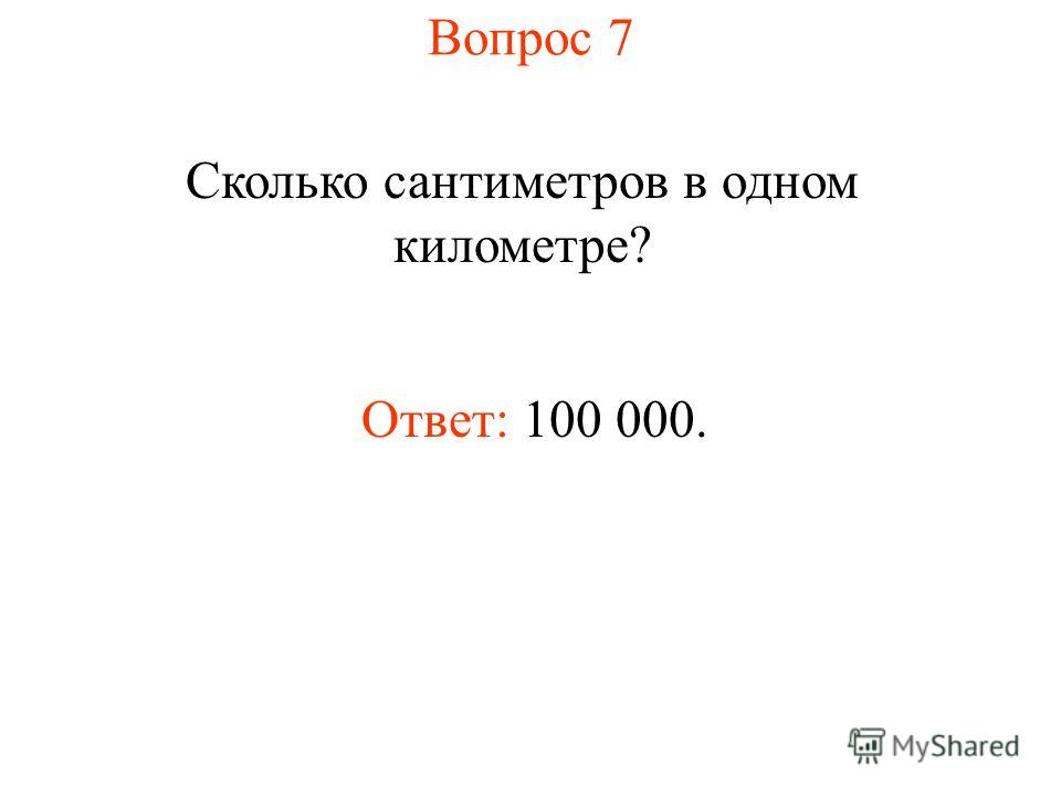Вопрос 7 Сколько сантиметров в одном километре? Ответ: 100 000.