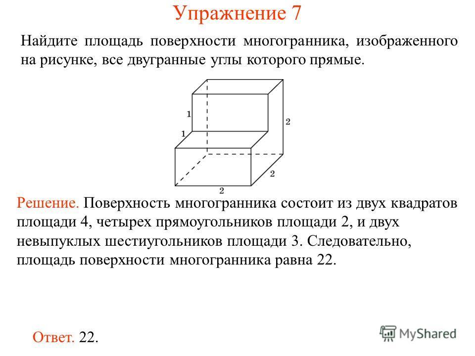 Найдите площадь поверхности многогранника, изображенного на рисунке, все двугранные углы которого прямые. Ответ. 22. Решение. Поверхность многогранника состоит из двух квадратов площади 4, четырех прямоугольников площади 2, и двух невыпуклых шестиуго