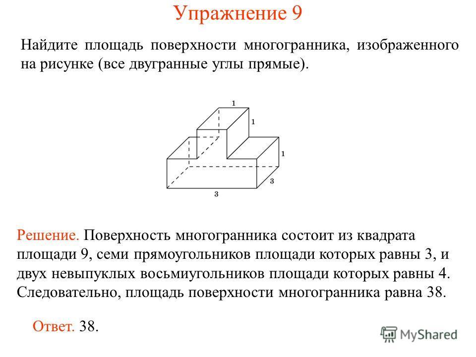 Найдите площадь поверхности многогранника, изображенного на рисунке (все двугранные углы прямые). Ответ. 38. Решение. Поверхность многогранника состоит из квадрата площади 9, семи прямоугольников площади которых равны 3, и двух невыпуклых восьмиуголь