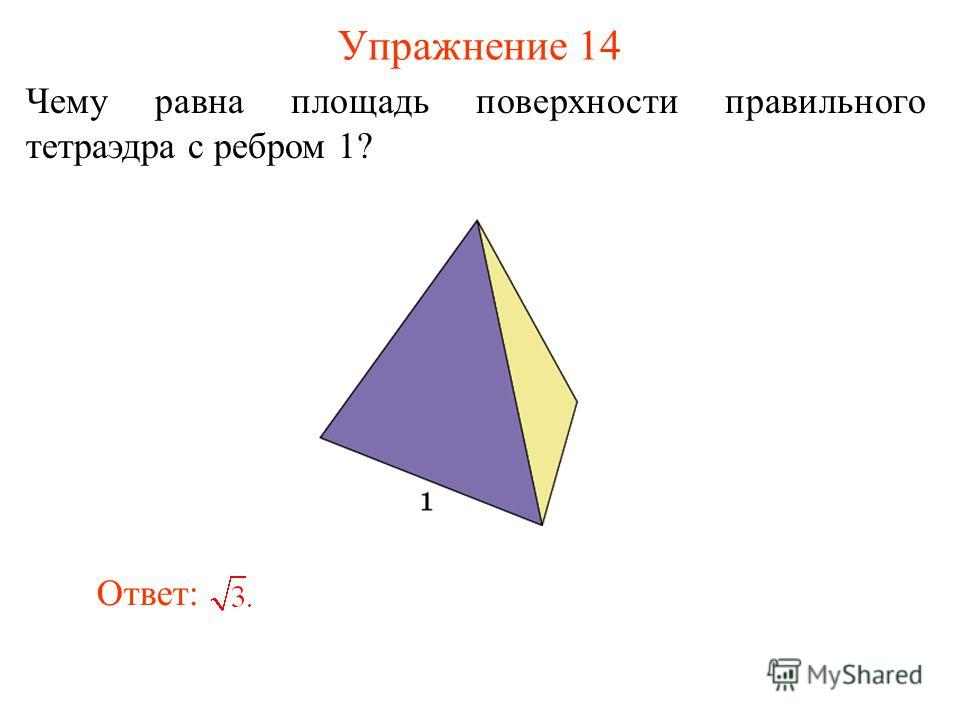 Упражнение 14 Чему равна площадь поверхности правильного тетраэдра с ребром 1? Ответ: