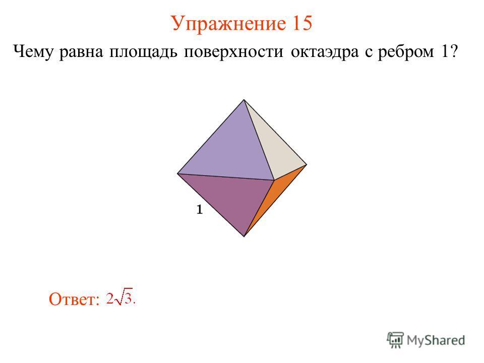 Упражнение 15 Чему равна площадь поверхности октаэдра с ребром 1? Ответ: