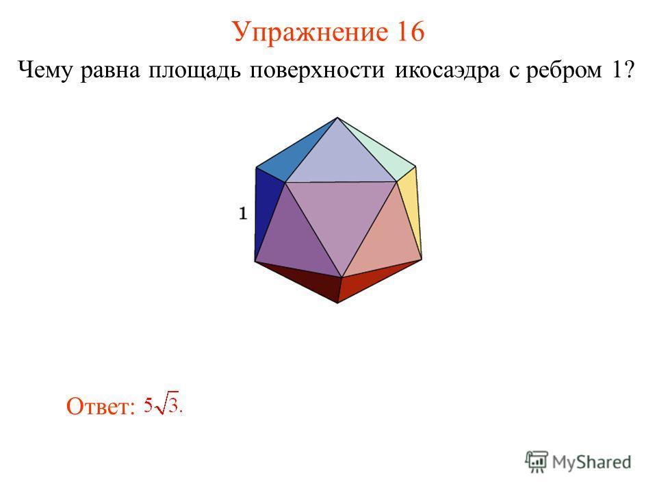 Упражнение 16 Чему равна площадь поверхности икосаэдра с ребром 1? Ответ: