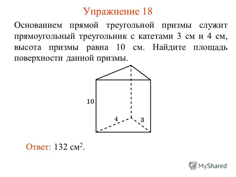 Упражнение 18 Основанием прямой треугольной призмы служит прямоугольный треугольник с катетами 3 см и 4 см, высота призмы равна 10 см. Найдите площадь поверхности данной призмы. Ответ: 132 см 2.