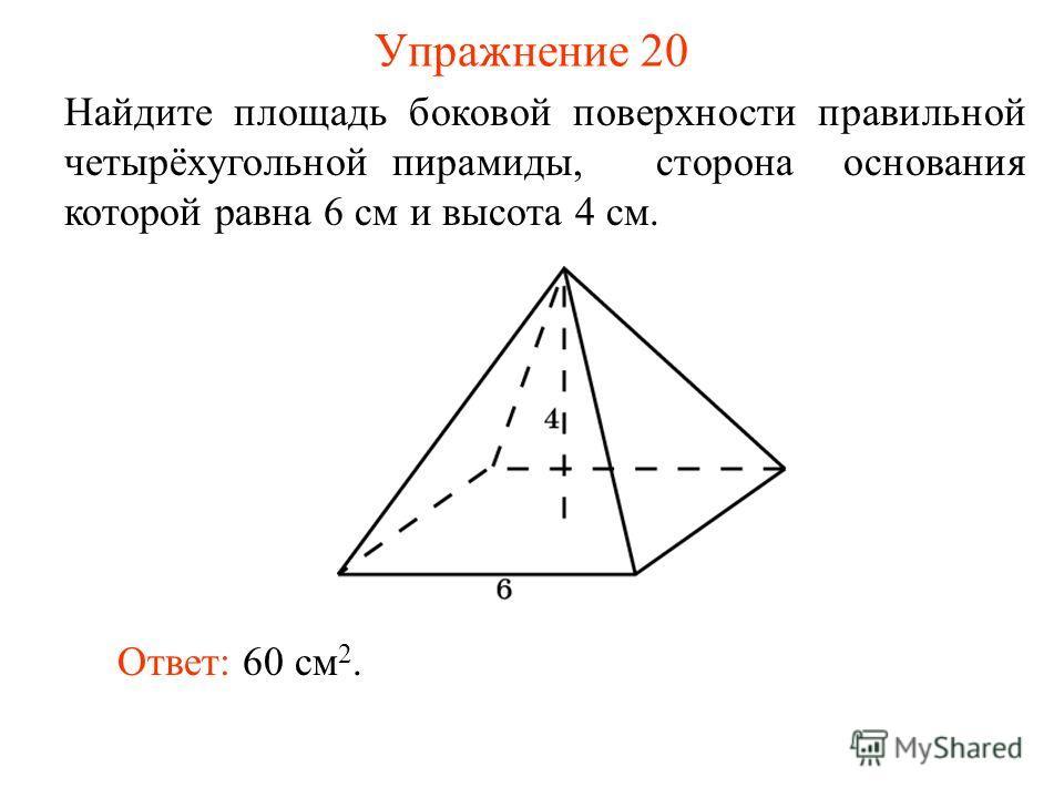 Упражнение 20 Найдите площадь боковой поверхности правильной четырёхугольной пирамиды, сторона основания которой равна 6 см и высота 4 см. Ответ: 60 см 2.