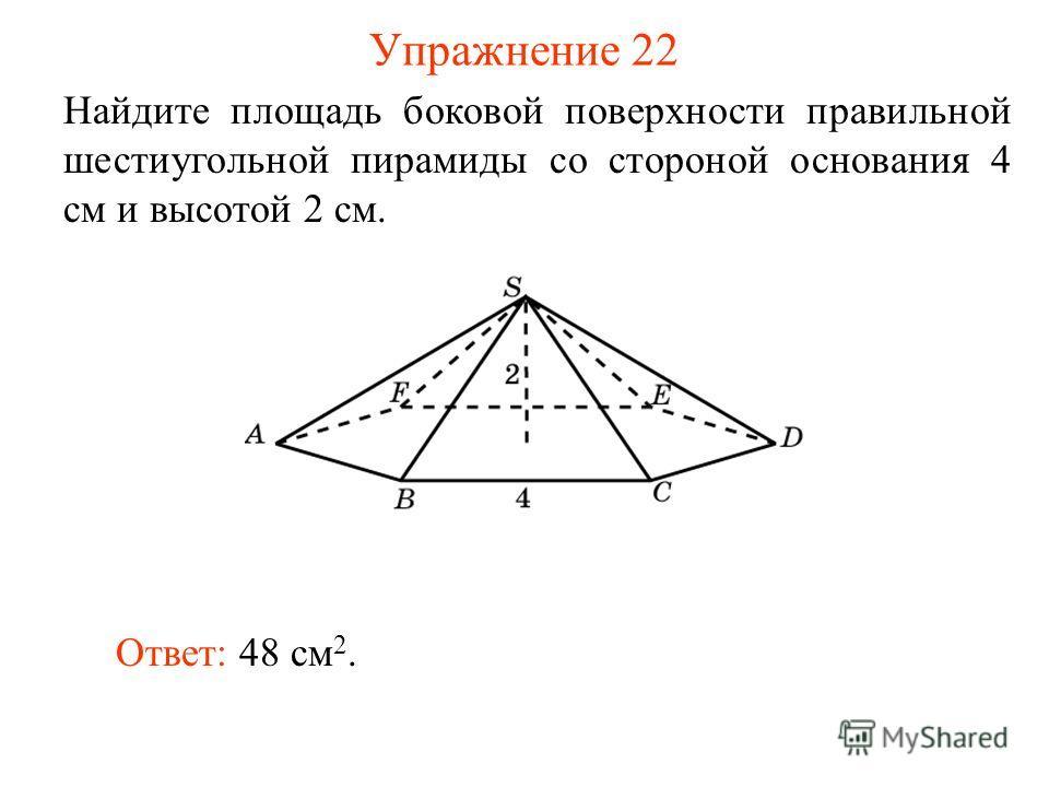 Упражнение 22 Найдите площадь боковой поверхности правильной шестиугольной пирамиды со стороной основания 4 см и высотой 2 см. Ответ: 48 см 2.