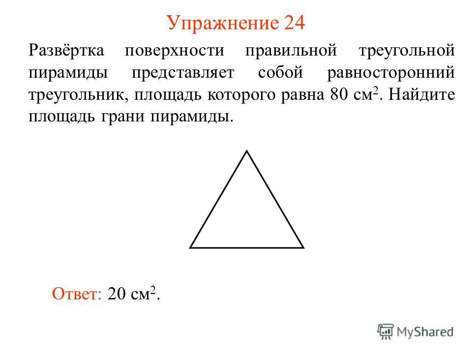 Упражнение 24 Развёртка поверхности правильной треугольной пирамиды представляет собой равносторонний треугольник, площадь которого равна 80 см 2. Найдите площадь грани пирамиды. Ответ: 20 см 2.
