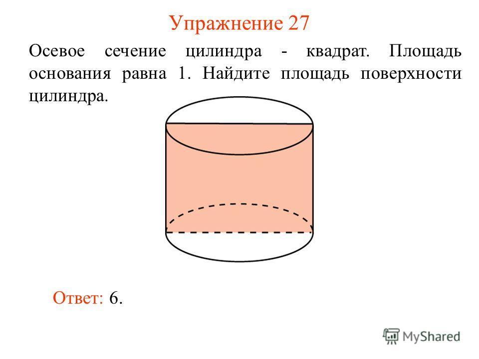 Упражнение 27 Осевое сечение цилиндра - квадрат. Площадь основания равна 1. Найдите площадь поверхности цилиндра. Ответ: 6.