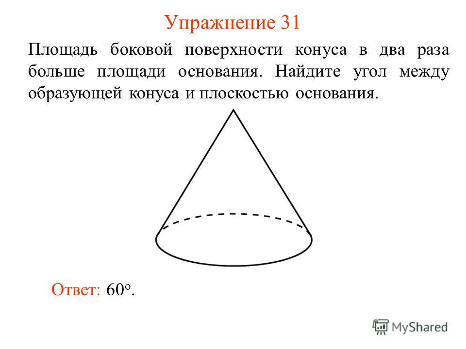 Упражнение 31 Площадь боковой поверхности конуса в два раза больше площади основания. Найдите угол между образующей конуса и плоскостью основания. Ответ: 60 о.