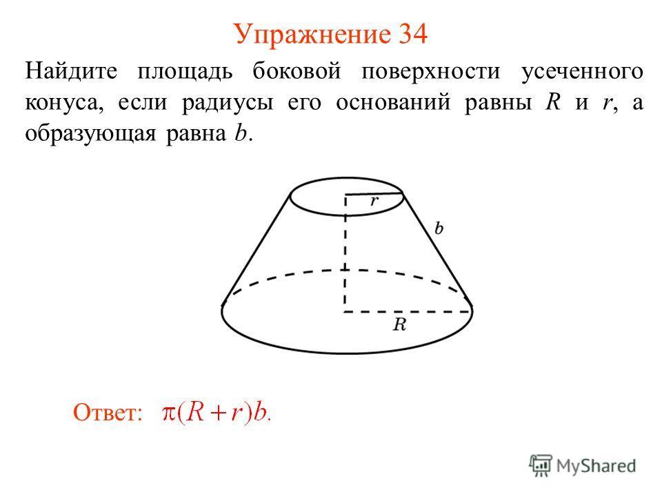 Упражнение 34 Найдите площадь боковой поверхности усеченного конуса, если радиусы его оснований равны R и r, а образующая равна b. Ответ: