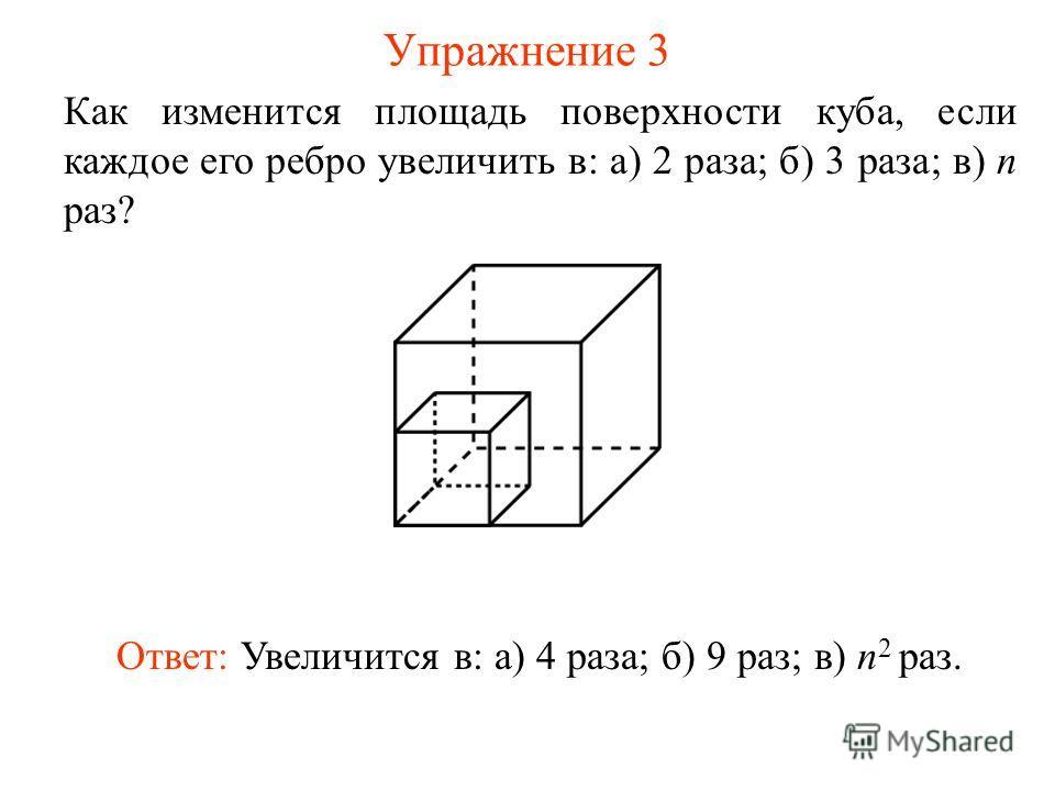 Упражнение 3 Как изменится площадь поверхности куба, если каждое его ребро увеличить в: а) 2 раза; б) 3 раза; в) n раз? Ответ: Увеличится в: а) 4 раза; б) 9 раз; в) n 2 раз.