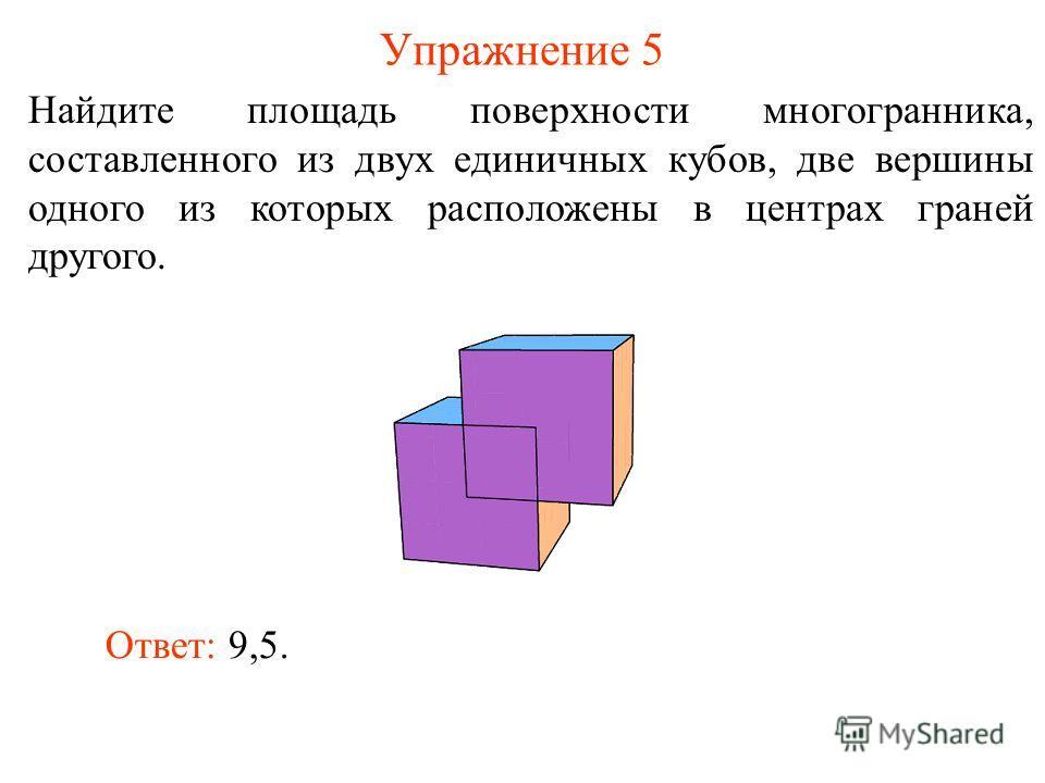 Упражнение 5 Найдите площадь поверхности многогранника, составленного из двух единичных кубов, две вершины одного из которых расположены в центрах граней другого. Ответ: 9,5.