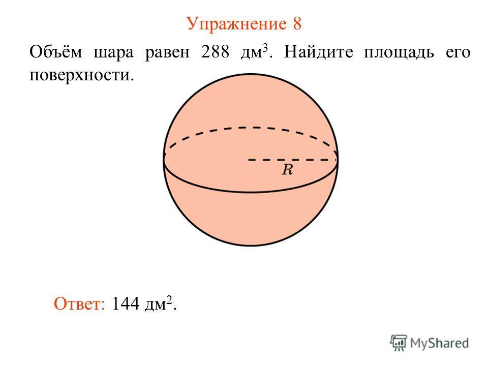 Упражнение 8 Объём шара равен 288 дм 3. Найдите площадь его поверхности. Ответ: 144 дм 2.