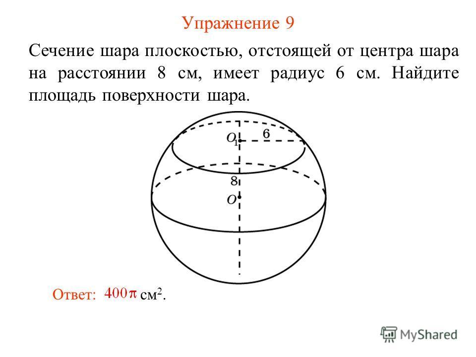 Упражнение 9 Сечение шара плоскостью, отстоящей от центра шара на расстоянии 8 см, имеет радиус 6 см. Найдите площадь поверхности шара. Ответ: см 2.
