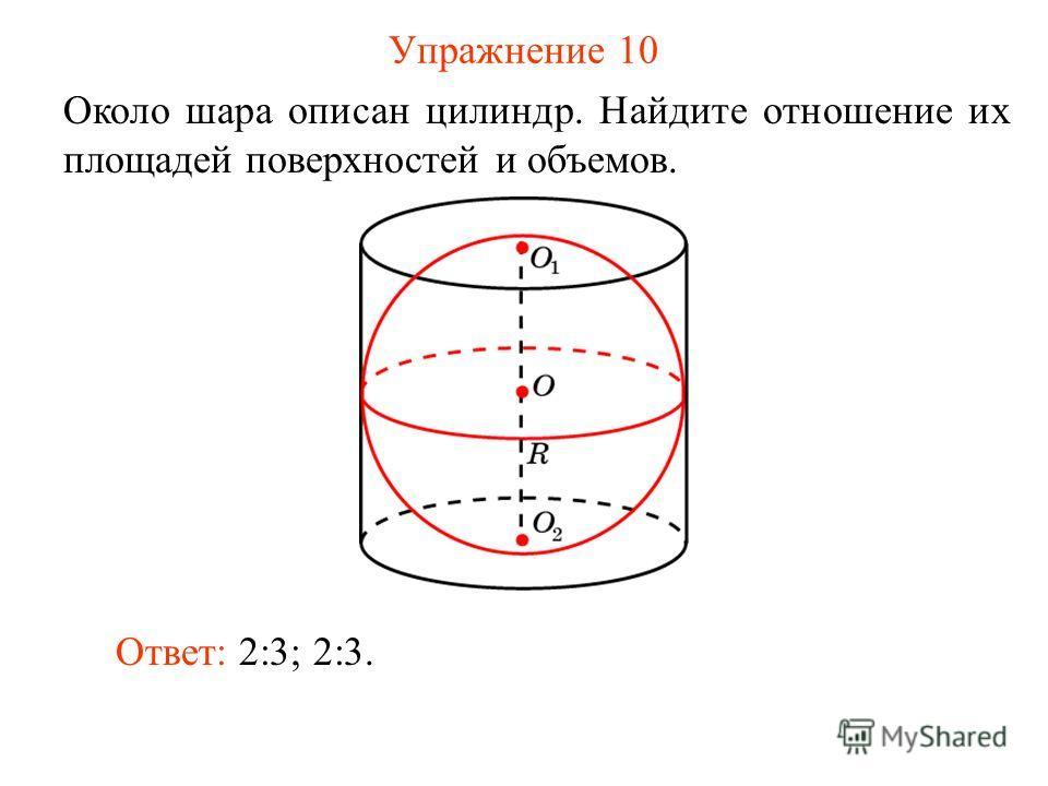 Упражнение 10 Около шара описан цилиндр. Найдите отношение их площадей поверхностей и объемов. Ответ: 2:3; 2:3.