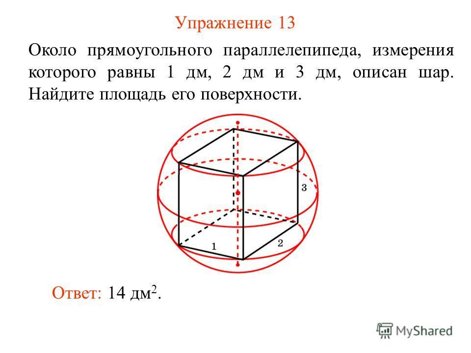 Упражнение 13 Около прямоугольного параллелепипеда, измерения которого равны 1 дм, 2 дм и 3 дм, описан шар. Найдите площадь его поверхности. Ответ: 14 дм 2.