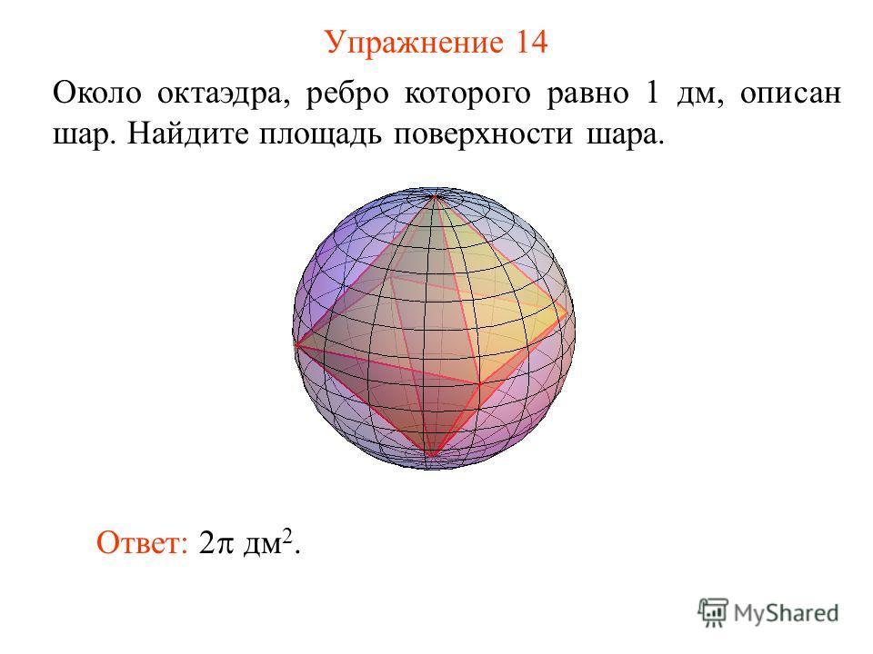 Упражнение 14 Около октаэдра, ребро которого равно 1 дм, описан шар. Найдите площадь поверхности шара. Ответ: 2 дм 2.