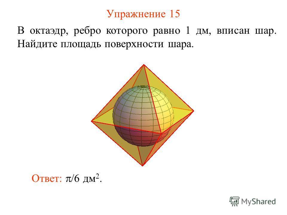 Упражнение 15 В октаэдр, ребро которого равно 1 дм, вписан шар. Найдите площадь поверхности шара. Ответ: /6 дм 2.