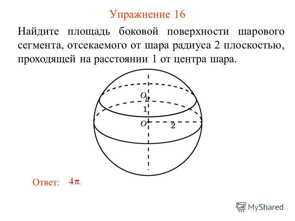 Упражнение 16 Найдите площадь боковой поверхности шарового сегмента, отсекаемого от шара радиуса 2 плоскостью, проходящей на расстоянии 1 от центра шара. Ответ: