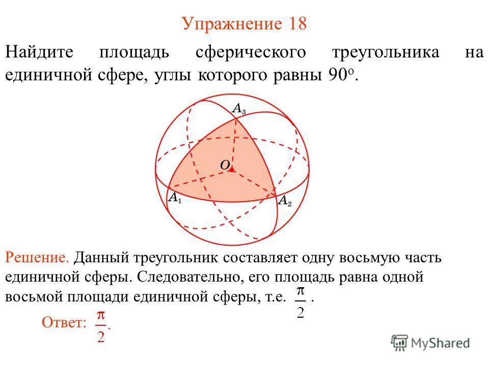Упражнение 18 Найдите площадь сферического треугольника на единичной сфере, углы которого равны 90 о. Решение. Данный треугольник составляет одну восьмую часть единичной сферы. Следовательно, его площадь равна одной восьмой площади единичной сферы, т