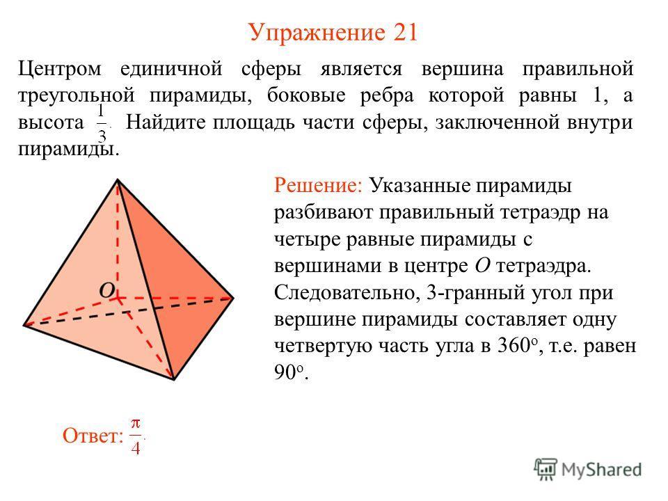 Упражнение 21 Центром единичной сферы является вершина правильной треугольной пирамиды, боковые ребра которой равны 1, а высота Найдите площадь части сферы, заключенной внутри пирамиды. Решение: Указанные пирамиды разбивают правильный тетраэдр на чет