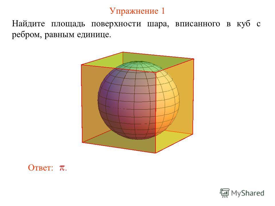 Упражнение 1 Найдите площадь поверхности шара, вписанного в куб с ребром, равным единице. Ответ: